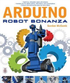 """""""Arduino Robot Bonanza,"""" written by Gordon McComb. As one can infer from the title, the book explains how to build a variety of robots that roll, walk, talk, crawl, slither – and even sling insults – all with the versatile Arduino microcontroller platform. #Atmel #Arduino #Robots #Makers #MakerMovement #DIY #Robotics #Bots"""