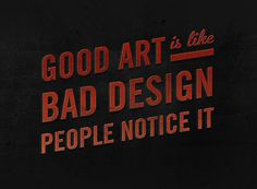 Good Art is like Bad Design. People notice it.