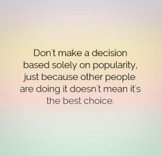 Don't make a decision based solely on popularity. Just because other people are doing it doesn't mean it's the best choice.