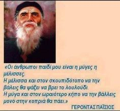 Mankind is either a bee or a fly Place them both in a Rubbish tip The be will look to find a flower, the fly will look for the manure Saint Paisios Wise Man Quotes, Men Quotes, Life Quotes, Quotes To Live By, Unique Quotes, Clever Quotes, Meaningful Quotes, Inspirational Quotes, Funny Greek Quotes