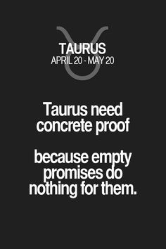 Taurus need concrete proof because empty promises do nothing for them. Taurus | Taurus Quotes | Taurus Zodiac Signs
