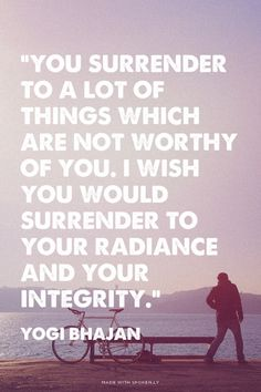 """You surrender to a lot of things which are not worthy of you. I wish you would surrender to your radiance and your integrity."" - Yogi Bhajan 