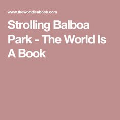 Strolling Balboa Park - The World Is A Book
