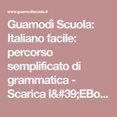 Guamodì Scuola: Italiano facile: percorso semplificato di grammatica - Scarica l'EBook