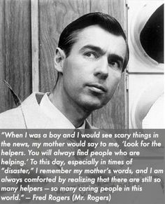 Mr Rogers! I sometimes lose faith in humanity but those helpers make me gain it back. I hope to be a helper whenever possible.