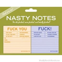 FUCK NASTY NOTES    (these sticky notes say it all)         Our ultra-witty, delightfully filthy Nasty Notes are the perfect way to cultivate your inner fucker. Ideal for the demure as well as the downright aggressive, these stickies are a one-two punch to put your foes—or friends—in their place.