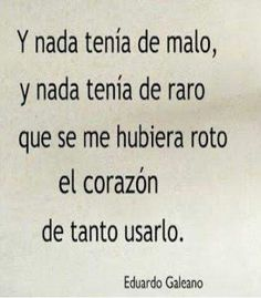 Y nada tenia de malo, y nada tenia de raro,que se me hubiera roto el corazon de tanto usarlo. -Eduardo Galeano