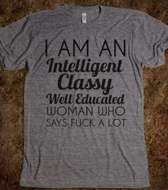 I AM AN INTELLIGENT CLASSY WELL EDUCATED WOMAN WHO SAYS FUCK A LOT - Any Day Tees - Skreened T-shirts, Organic Shirts, Hoodies, Kids Tees, Baby One-Pieces and Tote Bags