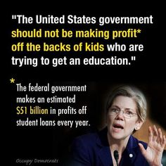 Elizabeth Warren ~ Businesses should not receive a lower interest rate on federal government loans, while we take our students to the cleaners!