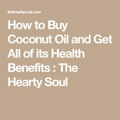 How to Buy Coconut Oil and Get All of its Health Benefits : The Hearty Soul