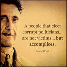 George Orwell, Politicians, and People: A people that elect corrupt politicians. are not victims. but accomplices. Wise Quotes, Quotable Quotes, Great Quotes, Quotes To Live By, Inspirational Quotes, Famous Quotes, Motivational, Political Quotes, Election Quotes