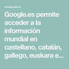 Google.es permite acceder a la información mundial en castellano, catalán, gallego, euskara e inglés.