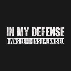Check out this awesome 'In+my+defense+i+was+left+unsupervised' design on Clumsy Quotes, Sarcastic Quotes, Funny Quotes, Badass Quotes, Best Quotes, Love Quotes, Inspirational Quotes, Provocateur, T Shirts With Sayings