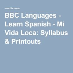 BBC Languages - Learn Spanish - Mi Vida Loca: Syllabus & Printouts