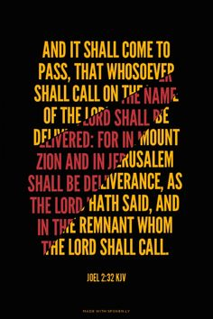 And it shall come to pass, that whosoever shall call on the name of the LORD shall be delivered: for in mount Zion and in Jerusalem shall be deliverance, as the LORD hath said, and in the remnant whom the LORD shall call. - Joel 2:32 KJV   Krista Caswell made this with Spoken.ly