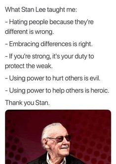 What Stan Lee Taught Me Hating People Because They're Different Is Wrong Embracing Differences Is Right - If You're Strong It's Your Duty to Protect the Weak Using Power to Hurt Others Is Evil Using Power to Help Others Is Heroic Thank You Stan Marvel Quotes, Funny Marvel Memes, Dc Memes, Avengers Memes, Marvel Actors, Marvel Movies, Marvel Avengers, Captain Marvel, Stan Lee Quotes