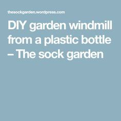 DIY garden windmill from a plastic bottle – The sock garden