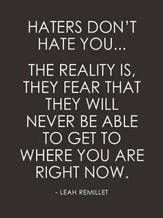 """""""Hejterzy nie nienawidzą Cię... Prawda jest taka że obawiają się że nie będa w stanie zdobyć tego gdzie ty jesteś teraz."""""""