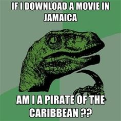 Philosoraptor - if i download a movie in jamaica am i a pirate of the caribbean ??