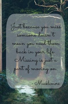 Just because you miss someone doesn't mean you need them back in your life. Missing is just a part of moving on macklemore quotes quote words word inspiring quotes & things