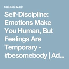 Self-Discipline: Emotions Make You Human, But Feelings Are Temporary - #besomebody | Advice.