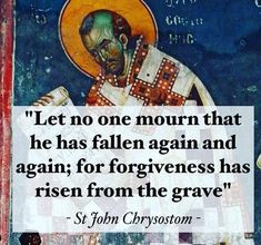 """Let no one mourn that he has fallen again and again; for forgiveness has risen from the grave"" - St John Chrysostom Orthodox Prayers, Orthodox Christianity, Catholic Prayers, Catholic Saints, Roman Catholic, John Chrysostom, Saint Quotes, Catholic Quotes, Lord"