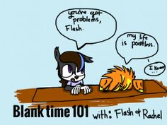 Yes, This be Flash(right) and Rachel(left) doing some blank time. Our characters do blank time when the other person isn't there, and get bored.