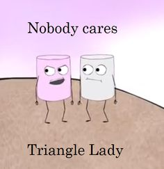 I Want To Yell This All The Time Nobody Cares Triangle Lady