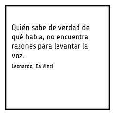 Quién sabe de verdad de qué habla, no encuentra razones para levantar la voz - Leonardo Da Vinci