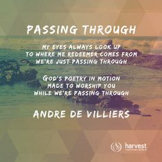 PASSING THROUGH   My eyes always look up To where me Redeemer comes from We're just passing through   God's poetry in motion Made to worship You While we're passing through Andre De Villiers