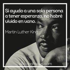 Si ayudo a una sola persona a tener esperanza, no habré vivido en vano - Matin Luther King
