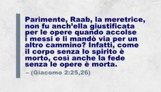 Parimente, Raab, la meretrice, non fu anch'ella giustificata per le opere quando accolse i messi e li mandò via per un altro cammino? Infatti, come il corpo senza lo spirito è morto, così anche la fede senza le opere è morta. (Giacomo 2:25,26)