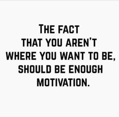 the fact that you aren't where you want to be, should be enough movitation.  | college mindset, positivity, make things happen, achieve your dreams