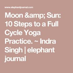 Moon & Sun: 10 Steps to a Full Cycle Yoga Practice. ~ Indra Singh   elephant journal