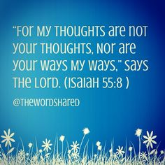 """For My thoughts are not your thoughts, Nor are your ways My ways,"" says the Lord. (Isaiah 55:8 NKJV)."