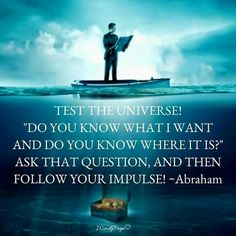 """Test the universe! """"Do you know what i want and do you know where it is?"""" Ask that question, and then follow your impulse! -Abraham Hicks"""