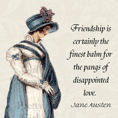 Jane Austen Quotes  Friendship Is Certainly the finest balm for the pangs of disappointed love... so true