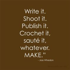 Write it. Shoot it. Publish it. Crochet it, saute it, whatever, MAKE.