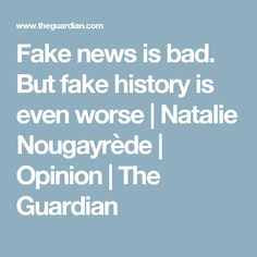 Fake news is bad. But fake history is even worse   Natalie Nougayrède   Opinion   The Guardian