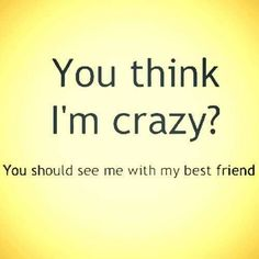 You think I'm crazy? You should see me with my best friend.                                                                                                                                                                                 More