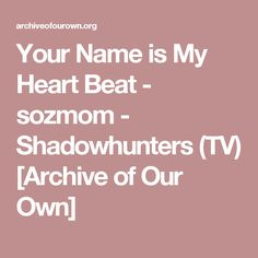 Your Name is My Heart Beat - sozmom - Shadowhunters (TV) [Archive of Our Own]