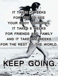 It takes 4 weeks for you to see your body changing, 8 weeks for friends and family, and 12 weeks for the rest of the world. Keep going.