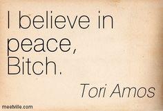 I believe in peace, Bitch. Tori Amos