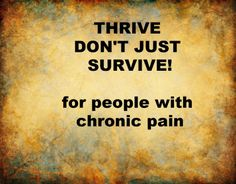 Is it possible to do more than just survive when you have chronic pain?  Can we thrive with chronic pain?