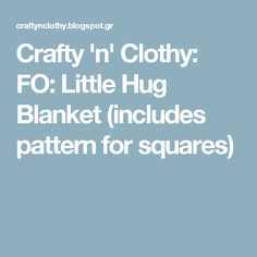 Crafty 'n' Clothy: FO: Little Hug Blanket (includes pattern for squares)