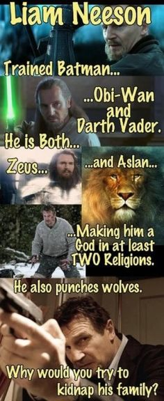 Liam Neeson trained Batman, Obi Wan  Darth Vader. He is both Zeus  Aslan making him a god in at least 2 religions. He also punches wolves. Why would you try to kidnap his family? funny-stuff