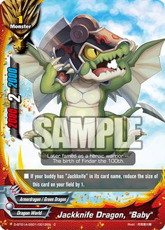"English: Jackknife Dragon, ""Baby"" Kana: ジャックナイフ・ドラゴン ""ベビー"" Phonetic: Jakkunaifu Doragon ""Bebī"" Size: 1 Type: Monster Power: 2000 Critical: 2 Defense: 2000 World: Dragon World Attribute: Armordragon/ Green Dragon Illust: 月見里大樹 Sets: Neo Dragonic Force& Wings of Demise - D-SS01/0005 D-BT01A-SS01/0012EN (C) Flavor Text: Later famed as a heroic warrior -- The birth of Findar the 100th. Ability/ Effect: If your buddy has ""Jackknife"" in its card..."