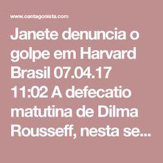 """Janete denuncia o golpe em Harvard  Brasil 07.04.17 11:02 A defecatio matutina de Dilma Rousseff, nesta sexta-feira, não foi feita na Folha de S. Paulo, e sim numa nota divulgada por sua assessoria de imprensa.  Janete prometeu denunciar o golpe em Harvard:  """"Convidada por Harvard e pelo MIT, Dilma abordará em sua palestra a crise econômica e a democracia no Brasil, e os impactos das políticas que vem sendo implementadas após o Golpe de 2016, que a afastou do governo.  Dilma ainda manterá…"""