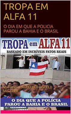 TROPA EM ALFA 11: O DIA EM QUE A POLICIA PAROU A BAHIA E O BRASIL, http://www.amazon.com.br/dp/B01FG2LFKA/ref=cm_sw_r_pi_awdl_xL_2g2KybNPPKFV7