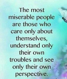 I've gotten less miserable as I see other peoples struggles and think of it from their side.